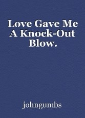 Love Gave Me A Knock-Out Blow.