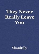They Never Really Leave You