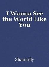 I Wanna See the World Like You