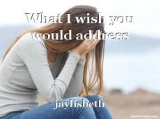 What I wish you would address