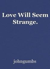 Love Will Seem Strange.