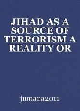 JIHAD AS A SOURCE OF TERRORISM A REALITY OR PROPAGANDA