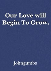 Our Love will Begin To Grow.