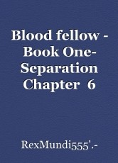 Blood fellow - Book One- Separation Chapter  6