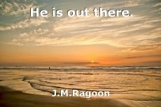 He is out there.