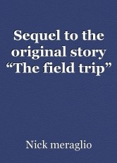 "Sequel to the original story ""The field trip"""