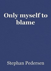 Only myself to blame