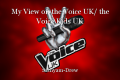 My View on the Voice UK/ the Voice Kids UK