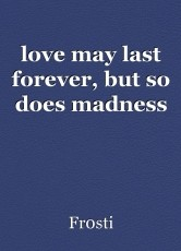love may last forever, but so does madness