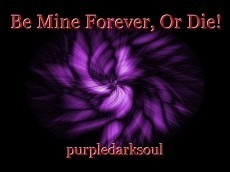 Be Mine Forever, Or Die!