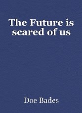The Future is scared of us