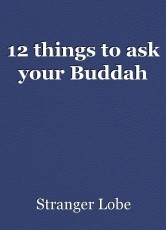 12 things to ask your Buddah