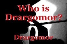 Who is Drargomor?