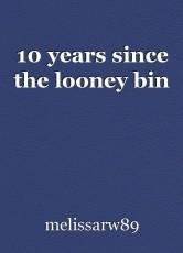 10 years since the looney bin