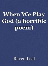 When We Play God (a horrible poem)