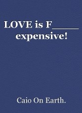 LOVE is F____ expensive!