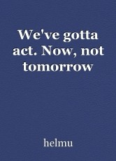We've gotta act. Now, not tomorrow