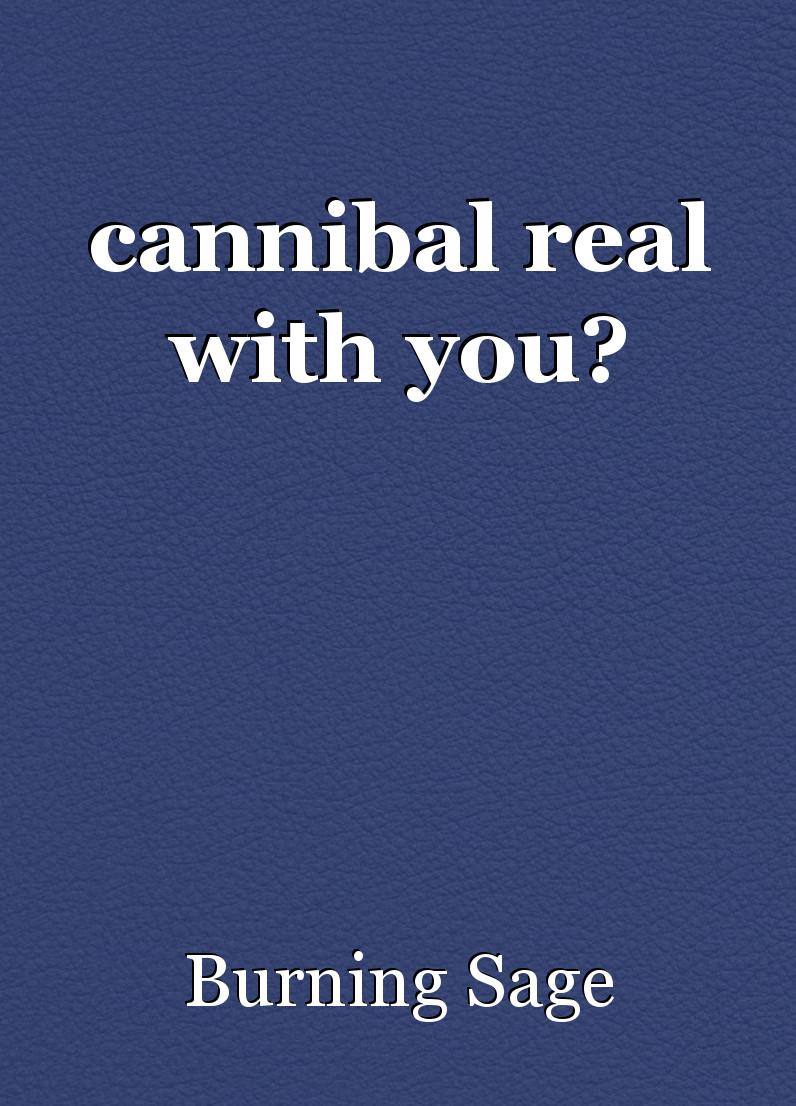 cannibal real with you?