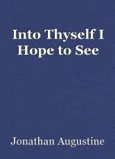 Into Thyself I Hope to See