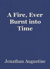 A Fire, Ever Burnt into Time