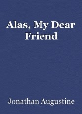 Alas, My Dear Friend