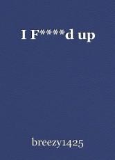 I F****d up