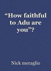 """How faithful to Adu are you""?"