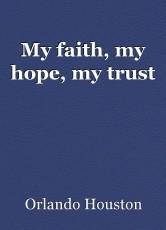 My faith, my hope, my trust
