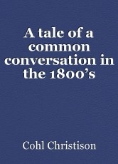A tale of a common conversation in the 1800's
