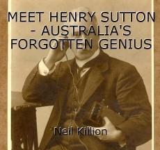 MEET HENRY SUTTON - AUSTRALIA'S FORGOTTEN GENIUS