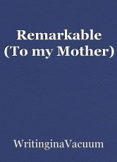 Remarkable (To my Mother)