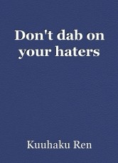 Don't dab on your haters