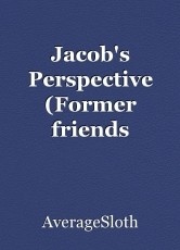 Jacob's Perspective (Former friends addition)