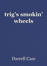 trig's smokin' wheels