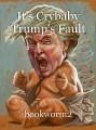 It's Crybaby Trump's Fault