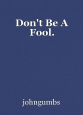 Don't Be A Fool.
