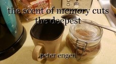 the scent of memory cuts the deepest