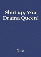 Shut up, You Drama Queen!