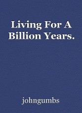 Living For A Billion Years.