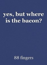 yes, but where is the bacon?