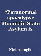 """Paranormal apocalypse Mountain State Asylum is coming"""