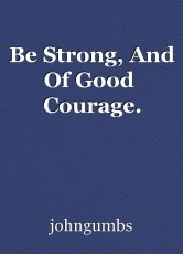 Be Strong, And Of Good  Courage.