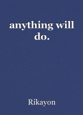 anything will do.