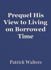 Prequel His View to Living on Borrowed Time