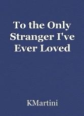 To the Only Stranger I've Ever Loved