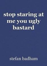 stop staring at me you ugly bastard