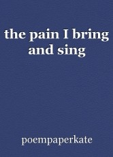 the pain I bring and sing
