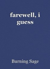 farewell, i guess