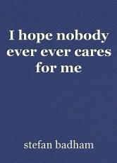 I hope nobody ever ever cares for me