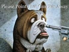 Please Point That Gun Far Away